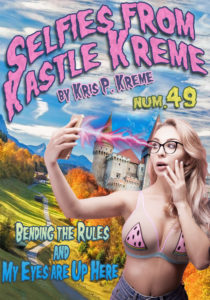 Selfies From Kastle Kreme #49 - Bending the Rules & My Eyes Are Up Here by Kris P. Kreme