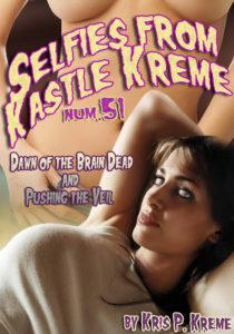 Selfies from Kastle Kreme #52 - Dawn of the Brain Dead & Pushing the Veil by Kris P. Kreme