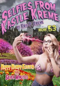 Selfies from Kastle Kreme #53 - Happy Humpy Easter & Seven Minutes