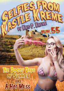 Selfies from Kastle Kreme #55 - The Doggy Days of Summer & A Hot Mess by Kris P. Kreme